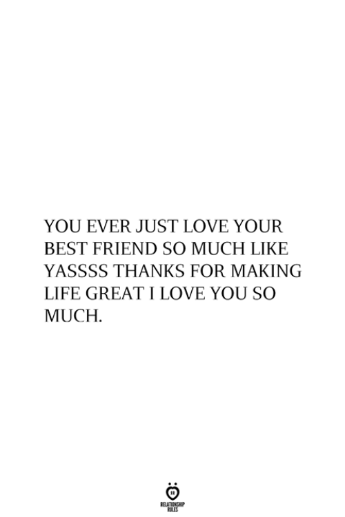 love you so much: YOU EVER JUST LOVE YOUR  BEST FRIEND SO MUCH LIKE  YASSSS THANKS FOR MAKING  LIFE GREATI LOVE YOU SO  MUCH  RELATIONSHIP  ES