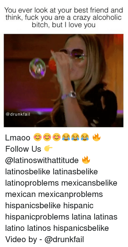 Best Friend, Bitch, and Crazy: You ever look at your best friend and  think, fuck you are a crazy alcoholic  bitch, but I love you  @drunkfail Lmaoo 😊😊😊😂😂😂 🔥 Follow Us 👉 @latinoswithattitude 🔥 latinosbelike latinasbelike latinoproblems mexicansbelike mexican mexicanproblems hispanicsbelike hispanic hispanicproblems latina latinas latino latinos hispanicsbelike Video by - @drunkfail