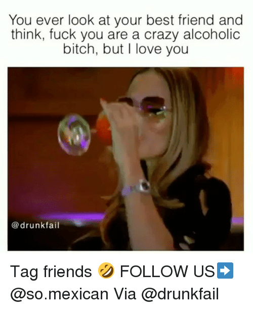 Best Friend, Bitch, and Crazy: You ever look at your best friend and  think, fuck you are a crazy alcoholic  bitch, but I love you  @drunkfail Tag friends 🤣 FOLLOW US➡️ @so.mexican Via @drunkfail