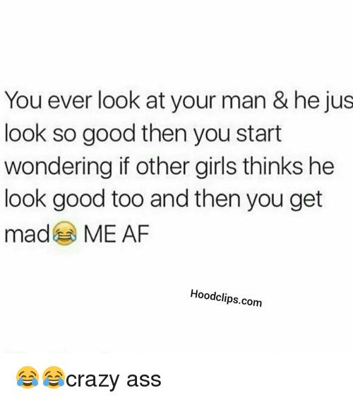 Funny: You ever look at your man & he jus  look so good then you start  wondering if other girls thinks he  look good too and then you get  ma  ME AF  Hoodclips.com 😂😂crazy ass