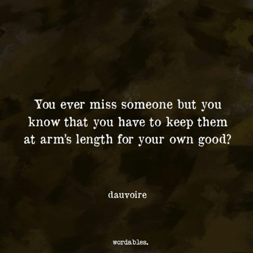 Miss Someone: You ever miss someone but you  know that you have to keep them  at arm's length for your own good?  dauvoire  wordables.
