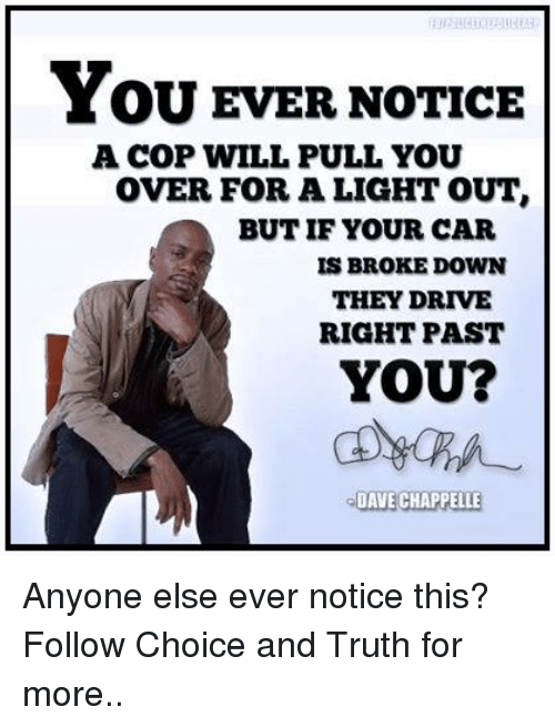 Memes, Dave Chappelle, and Drive: YOU EVER NOTICE  A COP WILL PULL YOU  OVER FOR A LIGHT OUT  BUT IF YOUR CAR  IS BROKE DOWN  THEY DRIVE  RIGHT PAST  YOU?  DAVE CHAPPELLE Anyone else ever notice this?  Follow Choice and Truth for more..
