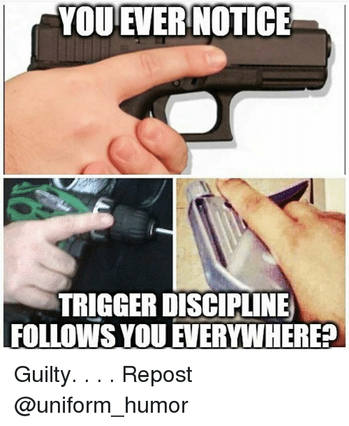 Memes, 🤖, and Trigger: YOU EVER NOTICE  TRIGGER DISCIPLINE  FOLLOWS YOUEVERYWHERE? Guilty. . . . Repost @uniform_humor
