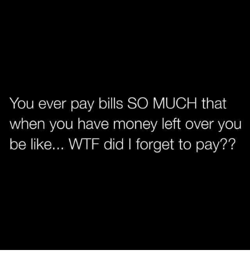 Money Left Over: You ever pay bills SO MUCH that  when you have money left over you  be like... WTF did I forget to pay??