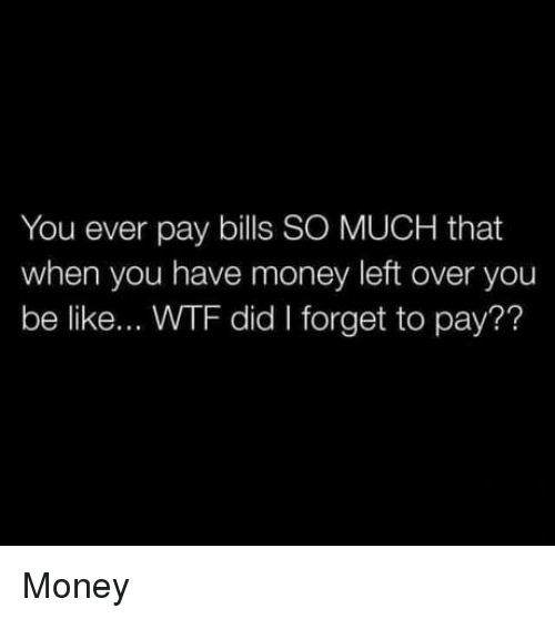 Money Left Over: You ever pay bills SO MUCH that  when you have money left over you  be like... WTF did I forget to pay?? Money