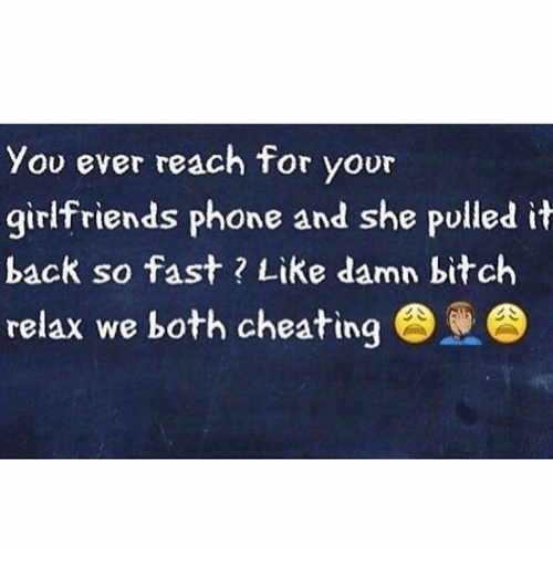 Bitch, Cheating, and Memes: you ever reach for voor  girlfriends phone and she pulled it  back so fast Like damn bitch  relax we both cheating