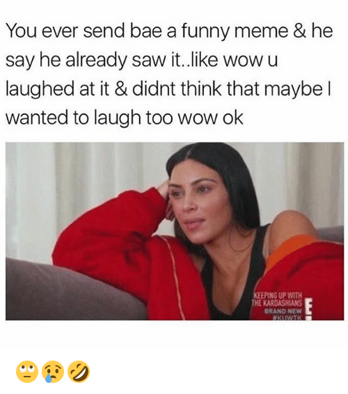 Bae, Funny, and Kardashians: You ever send bae a funny meme & he  say he already saw it.like wowu  laughed at it & didnt think that maybel  wanted to laugh too wow ok  KEEPING UP WITH  THE KARDASHIANS  BRAND NEW 🙄😢🤣