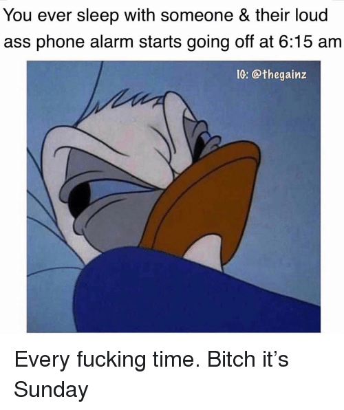 Ass, Bitch, and Fucking: You ever sleep with someone & their loud  ass phone alarm starts going off at 6:15 am  IG: @thegainz Every fucking time. Bitch it's Sunday