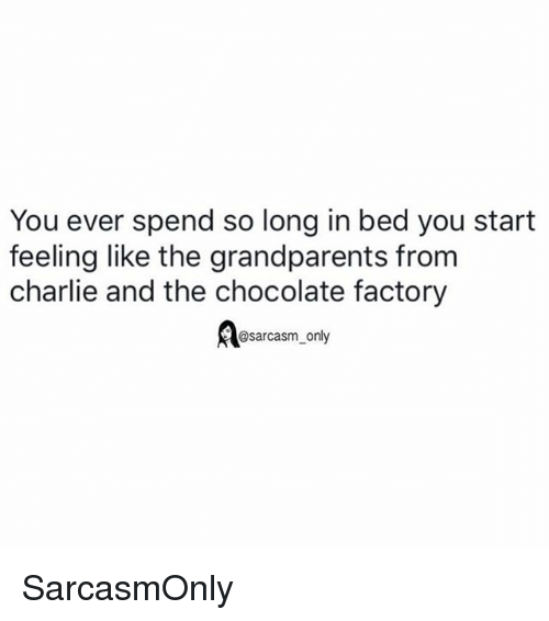 Charlie, Funny, and Memes: You ever spend so long in bed you start  feeling like the grandparents from  charlie and the chocolate factory  Bsarcasm only SarcasmOnly
