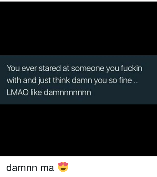 Lmao, Memes, and 🤖: You ever stared at someone you fuckin  with and just think damn you so fine ..  LMAO like damnnnnnnn damnn ma 😍