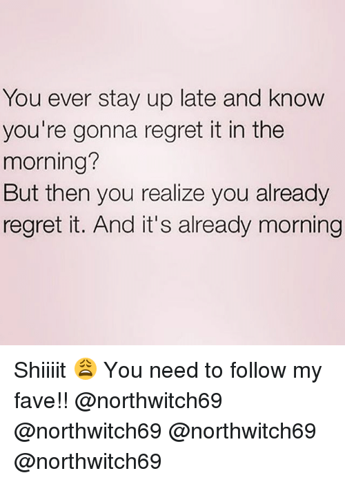 Shiiiit: You ever stay up late and know  you're gonna regret it in the  morning?  But then you realize you already  regret it. And it's already morning Shiiiit 😩 You need to follow my fave!! @northwitch69 @northwitch69 @northwitch69 @northwitch69