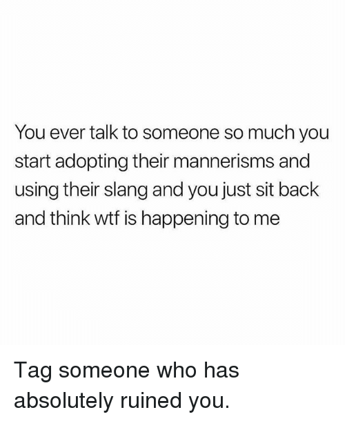 Memes, Wtf, and Tag Someone: You ever talk to someone so much you  start adopting their mannerisms and  using their slang and you just sit back  and think wtf is happening to me Tag someone who has absolutely ruined you.