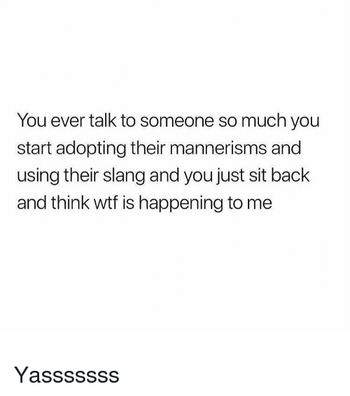Yasssssss: You ever talk to someone so much you  start adopting their mannerisms and  using their slang and you just sit back  and think wtf is happening to me Yasssssss