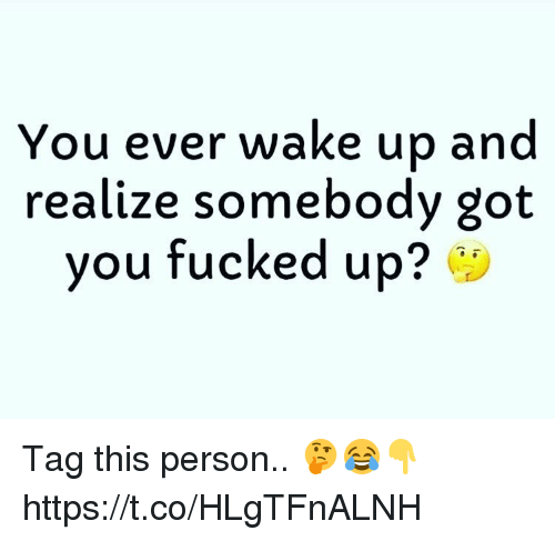 Got, Wake, and You: You ever wake up and  realize somebody got  you fucked up? Tag this person.. 🤔😂👇 https://t.co/HLgTFnALNH