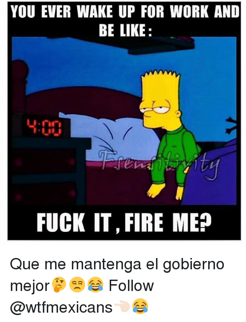 meps: YOU EVER WAKE UP FOR WORK AND  BE LIKE  FUCK IT,FIRE MEP Que me mantenga el gobierno mejor🤔😒😂 Follow @wtfmexicans👈🏻😂