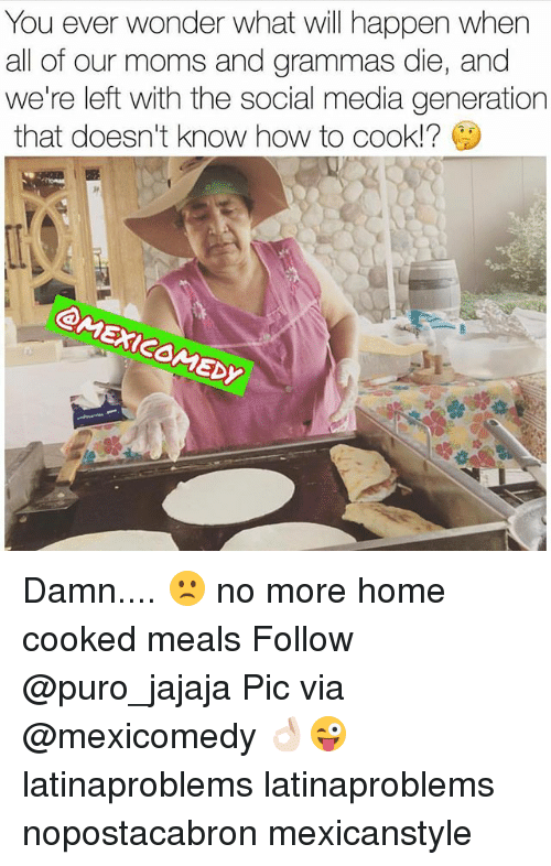 Ðÿ': You ever wonder what will happen when  all of our moms and grammas die, and  we're left with the social media generation  that doesn't know how to cook!?  Dy Damn.... 🙁 no more home cooked meals Follow @puro_jajaja Pic via @mexicomedy 👌🏻😜 latinaproblems latinaproblems nopostacabron mexicanstyle
