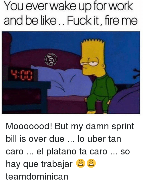 Platanos: You everwake up for work  and be like.. Fuck it, fire me  400 Mooooood! But my damn sprint bill is over due ... lo uber tan caro ... el platano ta caro ... so hay que trabajar 😩😩 teamdominican