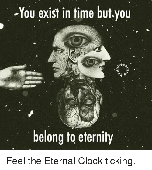 Clock, Memes, and Belongings: -You exist in time but,you  belong to eternity Feel the Eternal Clock ticking.