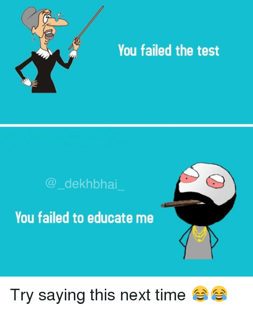 Test, Time, and Dekh Bhai: You failed the test  (a dekhbhai  You failed to educate me Try saying this next time 😂😂