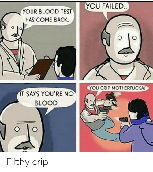 come back: YOU FAILED  YOUR BLOOD TEST  HAS COME BACK.  YOU CRIP MOTHERFUCKA!  IT SAYS YOU'RE NO  BLOOD.  Rangs Filthy crip
