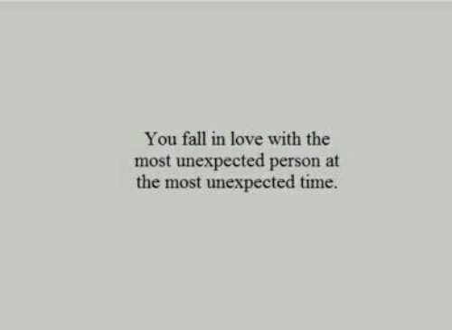 you fall in love: You fall in love with the  most unexpected person at  the most unexpected time.