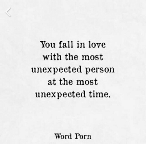 you fall in love: You fall in love  with the most  unexpected person  at the most  unexpected time.  Word Porn