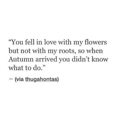 """roots: """"You fell in love with my flowers  but not with my roots, so when  Autumn arrived you didn't know  what to do.""""  35  (via thugahontas)"""