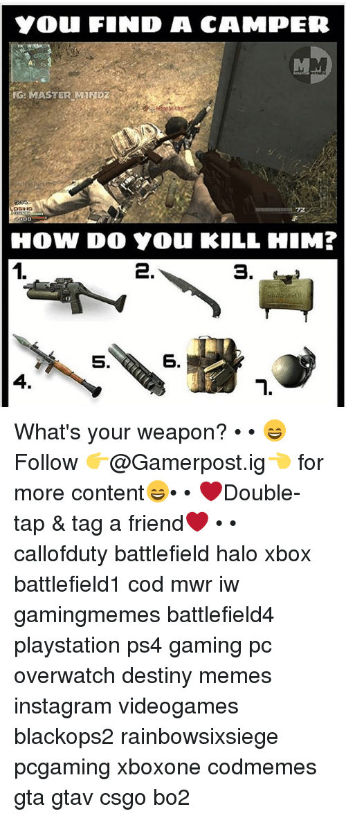 Camper: YOU FIND A CAMPER  IG: MASTER MIND  ODRIG  HOW DO Y0u KILL HIM?  1.  3.  5.  6.  4. What's your weapon? • • 😄Follow 👉@Gamerpost.ig👈 for more content😄• • ❤Double-tap & tag a friend❤ • • callofduty battlefield halo xbox battlefield1 cod mwr iw gamingmemes battlefield4 playstation ps4 gaming pc overwatch destiny memes instagram videogames blackops2 rainbowsixsiege pcgaming xboxone codmemes gta gtav csgo bo2