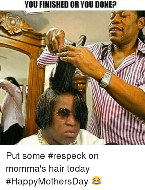 Funny, Hair, and Today: YOU FINISHED OR YOU DONE? Put some #respeck on momma's hair today #HappyMothersDay 😂