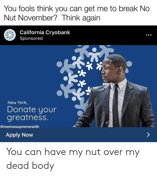 over my dead body: You fools think you can get me to break No  Nut November? Think again  California Cryobank  Sponsored  New York,  Donate your  greatness.  @memesupremewith  Apply Now You can have my nut over my dead body