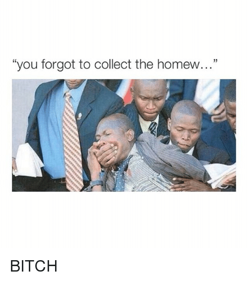"Homew: ""you forgot to collect the homew..."" BITCH"