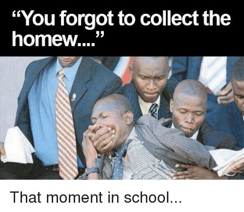 "Homew: ""You forgot to collect the  homew....'' That moment in school..."
