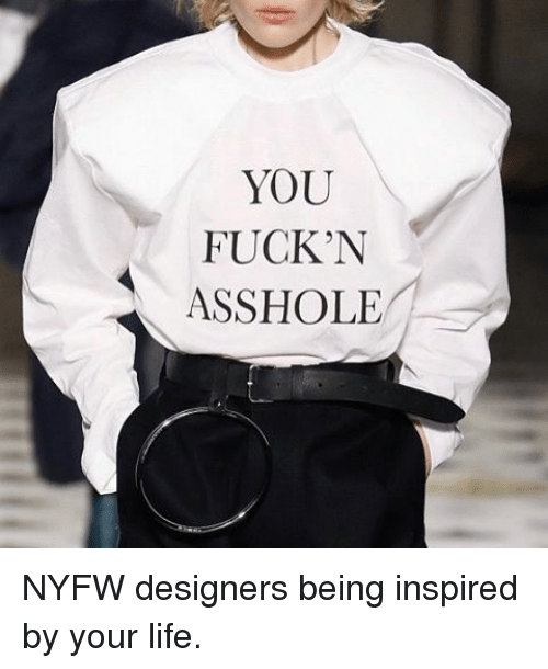 Asshols: YOU  FUCKN  ASSHOLE NYFW designers being inspired by your life.