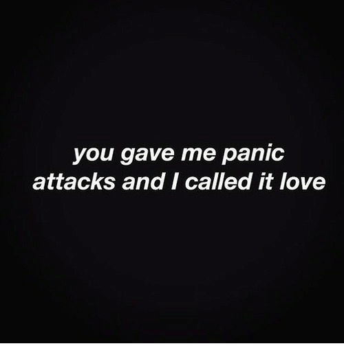 panic attacks: you gave me panic  attacks and I called it love