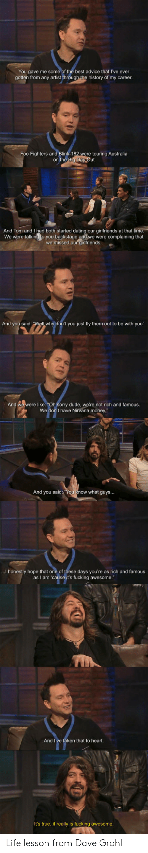 """Foo Fighters: You gave me some of the best advice that I've ever  gotten from any artist through the history of my career  Foo Fighters and Blink-182  were touring Australia  on the  And Tom and I had both started dating our girlfriends at that ti  We were talking to you backstage and we were complaining that  we missed our girlfriends  And you said  t you just fly them out to be with you""""  And we were like: """"Oh Sorry dude, we're not rich and famous.  We don't have Nirvana money  And you said You know what guys...  ...I honestly hope that one of these days you're as rich and famous  as I am 'cause it's fucking awesome.""""  And I  ken that to heart.  It's true, it really is fucking awesome Life lesson from Dave Grohl"""