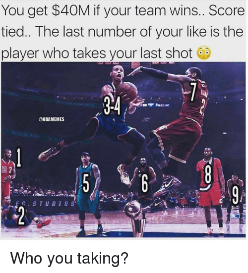 Nba, Player, and Who: You get $40M if your team wins. Score  tied.. The last number of your like is the  player who takes your last shot  @NBAMEMES  EG·STUDIOS Who you taking?