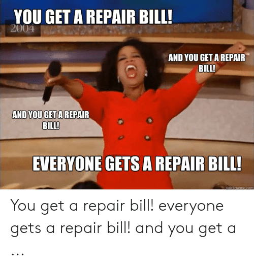 Car Repair Meme: YOU GET A REPAIR BILL!  AND YOU GET A REPAIR  BILL  UGET A REPAIR  BILL!  EVERYONE GETS A REPAIR BILL! You get a repair bill! everyone gets a repair bill! and you get a ...