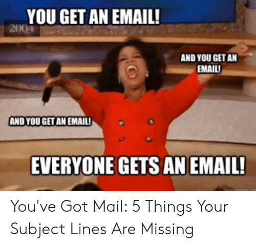 You Ve Got Mail Meme: YOU GET AN EMAIL!  2004  AND YOU GET AN  EMAIL!  AND YOU GET AN EMAILI  EVERYONE GETS ANEMAIL! You've Got Mail: 5 Things Your Subject Lines Are Missing