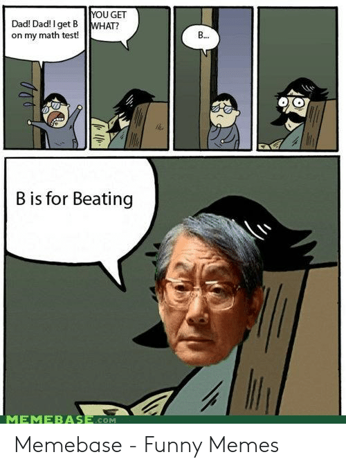 Asian Dad Meme: YOU GET  Dad! Dad! Iget B WHAT?  on my math test!  B is for Beating  MEMEBASE COM Memebase - Funny Memes