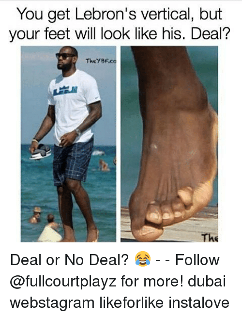 following: You get Lebron's vertical, but  your feet will look like his. Deal?  The BF.c  The Deal or No Deal? 😂 - - Follow @fullcourtplayz for more! dubai webstagram likeforlike instalove