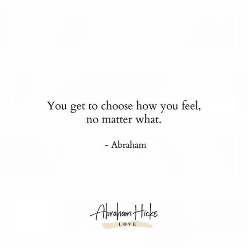 Abraham: You get to choose how you feel,  no matter what  - Abraham  I. OVE