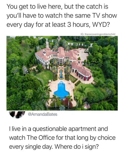 The Office, Wyd, and Live: You get to live here, but the catch is  you'll have to watch the same TV show  every day for at least 3 hours, WYD?  G: therecoveringproblemchilo  @AmandaBates  I live in a questionable apartment and  watch The Office for that long by choice  every single day. Where do i sign?