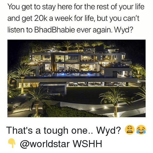 Life, Memes, and Worldstar: You get to stay here for the rest of your life  and get 20k a week for life, but you can't  listen to BhadBhabie ever again. Wyd? That's a tough one.. Wyd? 😩😂👇 @worldstar WSHH