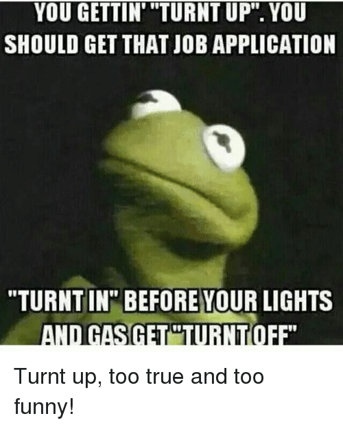 """turnt up: YOU GETTIN """"TURNT UP"""". YOU  SHOULD GET THAT JOB APPLICATION  """"TURNT IN"""" BEFORE YOUR LIGHTS  AND GASGETURN Turnt up, too true and too funny!"""