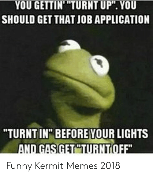 "Funny Kermit Memes: YOU GETTIN' ""TURNT UP"". YOU  SHOULD GET THAT JOB APPLICATION  10  ""TURNTIN"" BEFORE YOUR LIGHTS  10 Funny Kermit Memes 2018"
