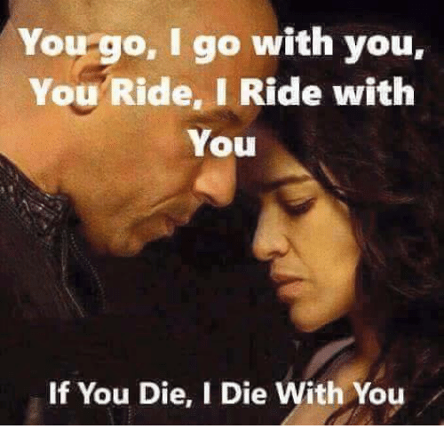 Die With You: You go, I go with you  You Ride. I Ride with  You  If You Die, I Die With You