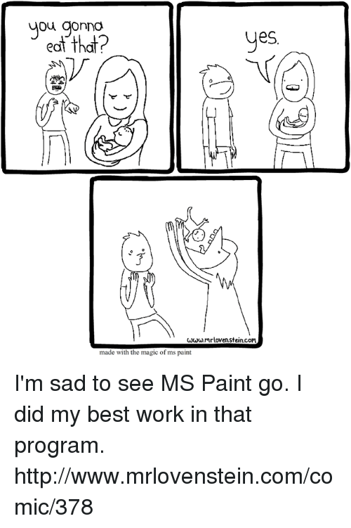 Programing: you gomo  edt that?  ou gonna  eS.  www mrloven stein.com  made with the magic of ms paint I'm sad to see MS Paint go. I did my best work in that program.  http://www.mrlovenstein.com/comic/378