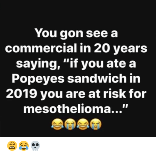 """Hood: You gon see a  commercial in 20 years  saying, """"if you ate a  Popeyes sandwich in  2019 you are at risk for  mesothelioma...' 😩😂💀"""