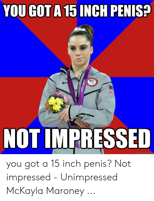 Unimpressed Mckayla: YOU GOT A 15 INCH PENIS?  NOT IMPRESSED  quickmeme.com  London 2012 you got a 15 inch penis? Not impressed - Unimpressed McKayla Maroney ...