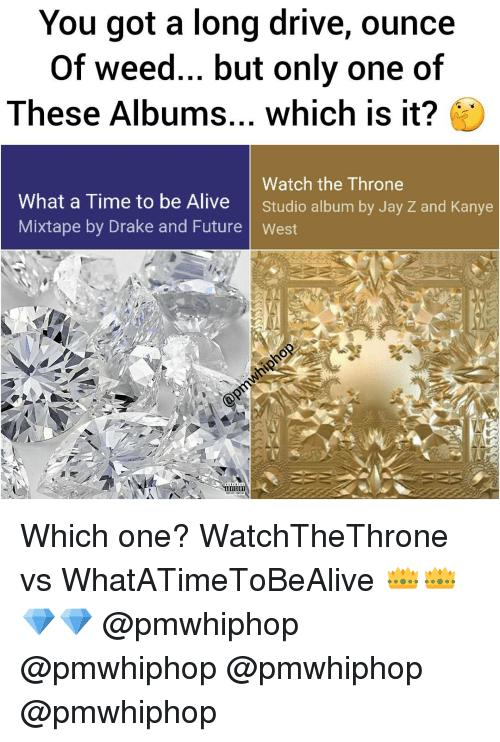 Drake, Driving, and Jay: You got a long drive, ounce  of weed... but only one of  These Albums... which is it?  Watch the Throne  What a Time to be Alive  Studio album by Jay z and Kanye  Mixtape by Drake and Future West  ADVISORI Which one? WatchTheThrone vs WhatATimeToBeAlive 👑👑💎💎 @pmwhiphop @pmwhiphop @pmwhiphop @pmwhiphop